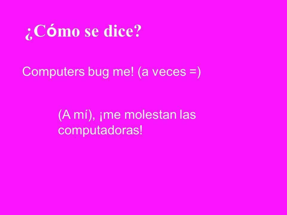 ¿Cómo se dice Computers bug me! (a veces =)