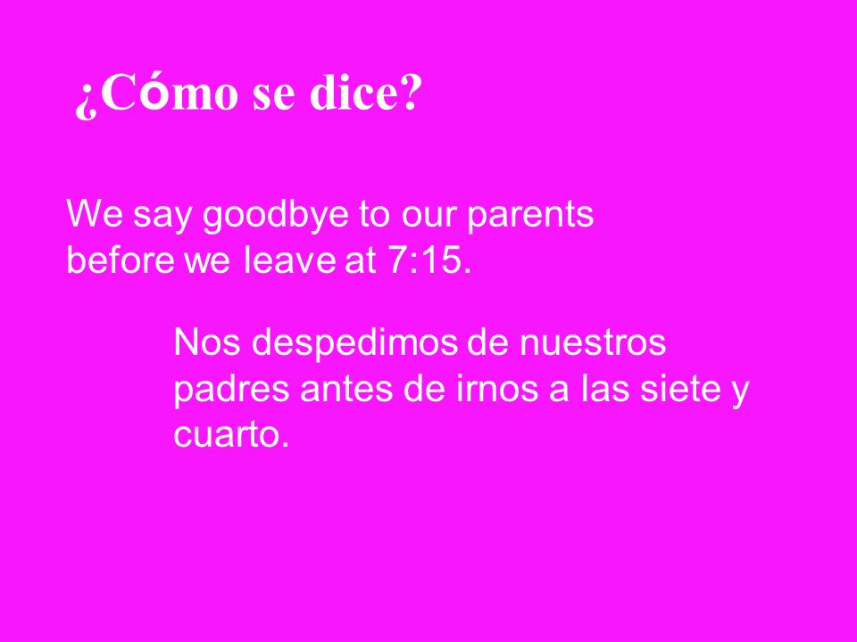 ¿Cómo se dice We say goodbye to our parents before we leave at 7:15.