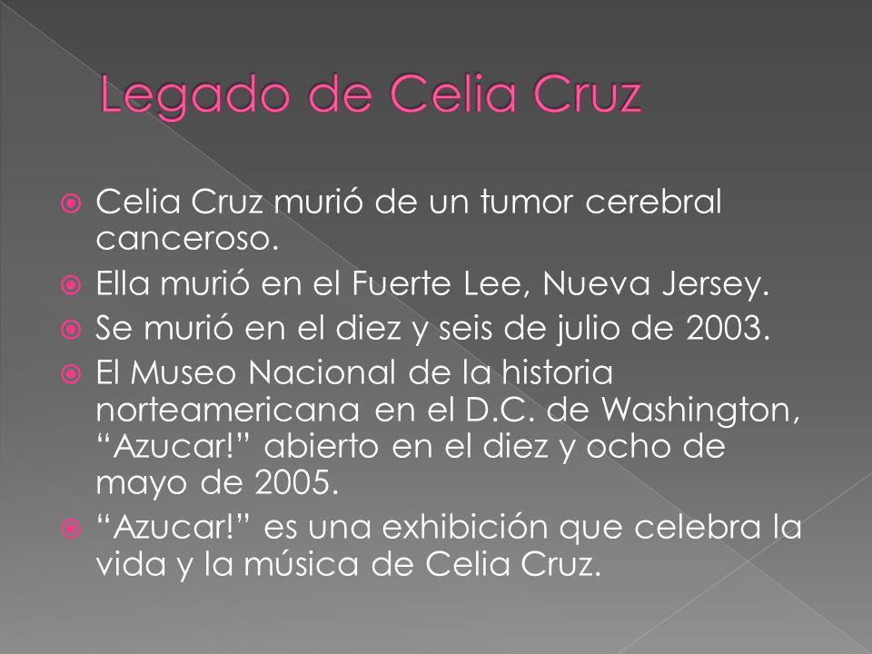 Legado de Celia Cruz Celia Cruz murió de un tumor cerebral canceroso.