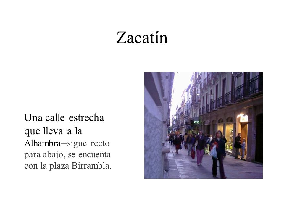 ZacatínUna calle estrecha que lleva a la Alhambra--sigue recto para abajo, se encuenta con la plaza Birrambla.