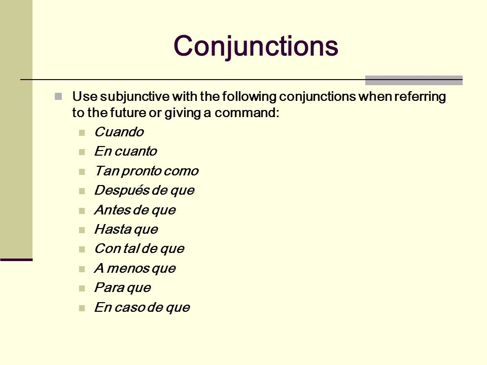 ConjunctionsUse subjunctive with the following conjunctions when referring to the future or giving a command: