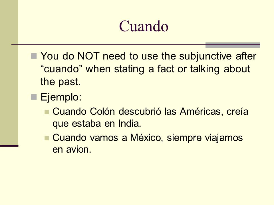 Cuando You do NOT need to use the subjunctive after cuando when stating a fact or talking about the past.