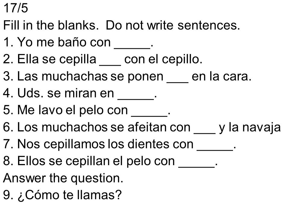 17/5 Fill in the blanks. Do not write sentences. 1. Yo me baño con _____. 2. Ella se cepilla ___ con el cepillo.