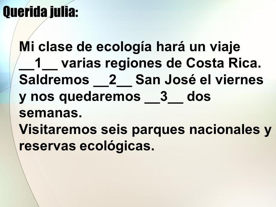 Querida julia: Mi clase de ecología hará un viaje. __1__ varias regiones de Costa Rica. Saldremos __2__ San José el viernes.