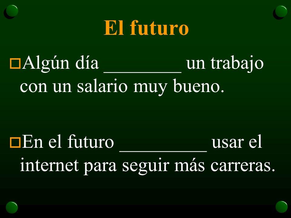 El futuro Algún día ________ un trabajo con un salario muy bueno.