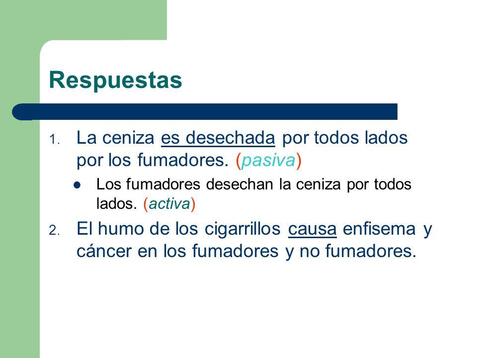 RespuestasLa ceniza es desechada por todos lados por los fumadores. (pasiva) Los fumadores desechan la ceniza por todos lados. (activa)