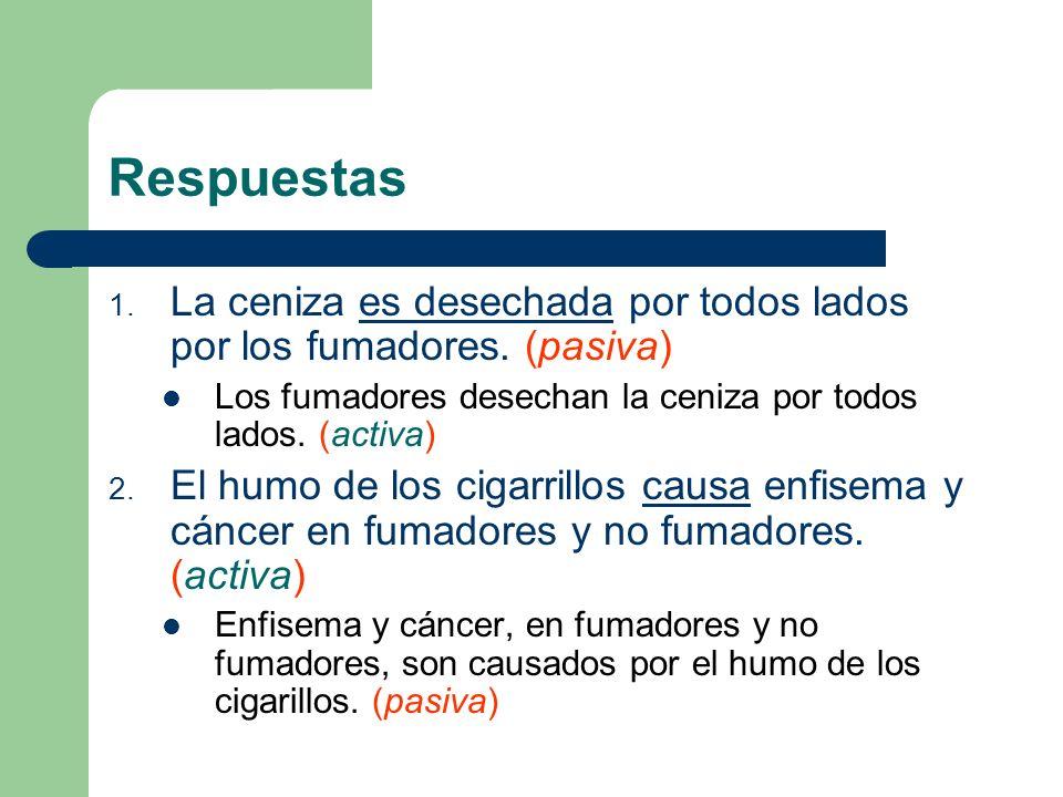 Respuestas La ceniza es desechada por todos lados por los fumadores. (pasiva) Los fumadores desechan la ceniza por todos lados. (activa)