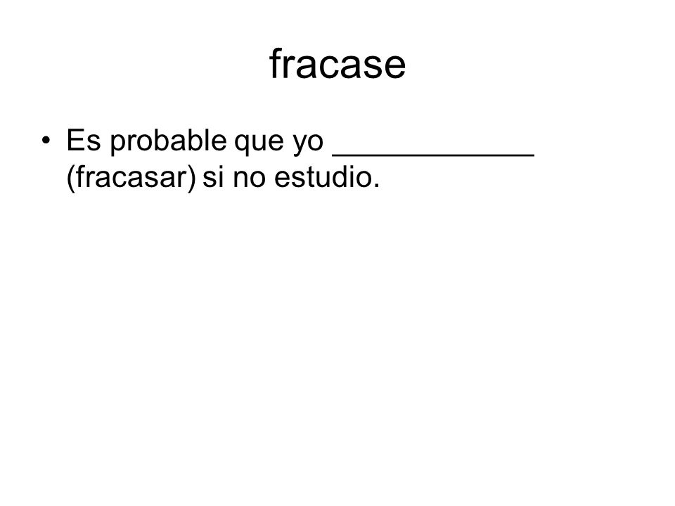 fracase Es probable que yo ____________ (fracasar) si no estudio.