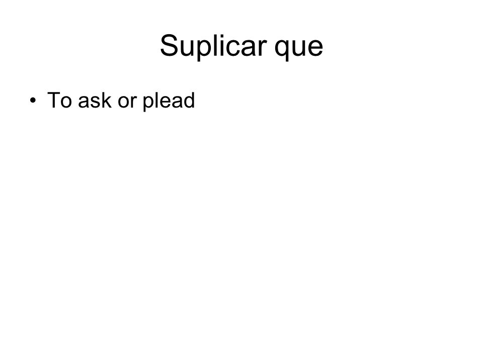 Suplicar que To ask or plead