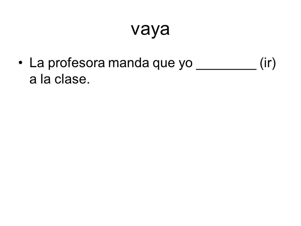 vaya La profesora manda que yo ________ (ir) a la clase.