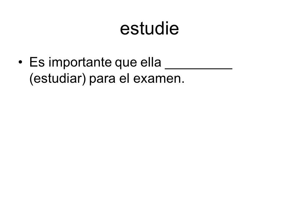 estudie Es importante que ella _________ (estudiar) para el examen.