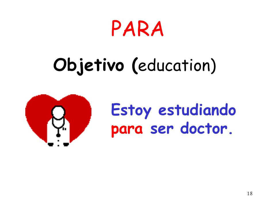 PARA Objetivo (education) Estoy estudiando para ser doctor.