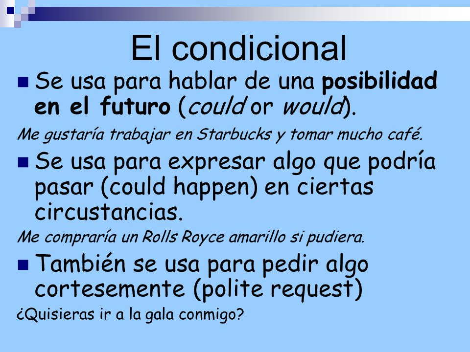 El condicional Se usa para hablar de una posibilidad en el futuro (could or would). Me gustaría trabajar en Starbucks y tomar mucho café.