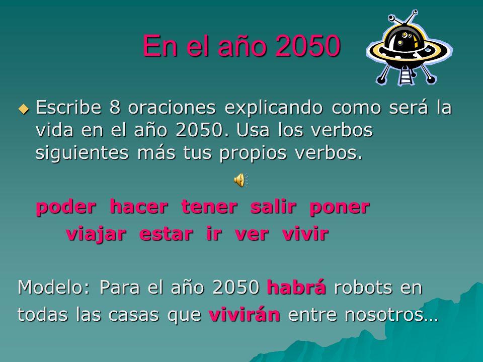 En el año 2050Escribe 8 oraciones explicando como será la vida en el año 2050. Usa los verbos siguientes más tus propios verbos.
