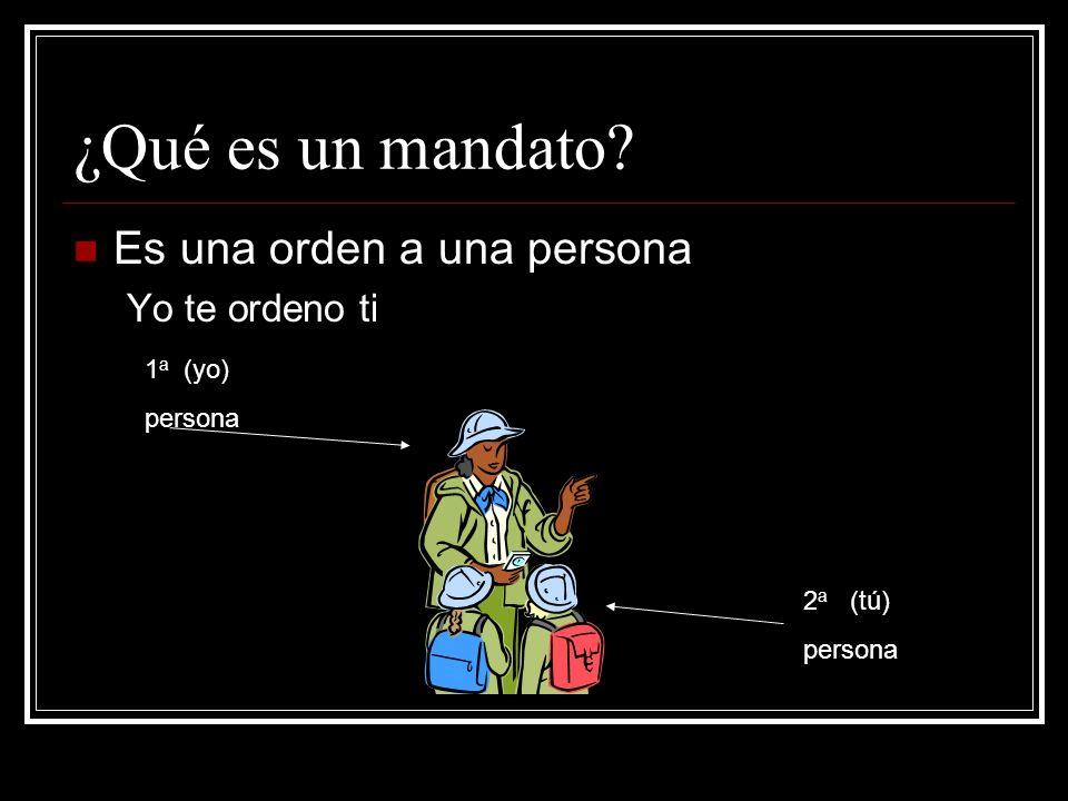¿Qué es un mandato Es una orden a una persona Yo te ordeno ti 1a (yo)