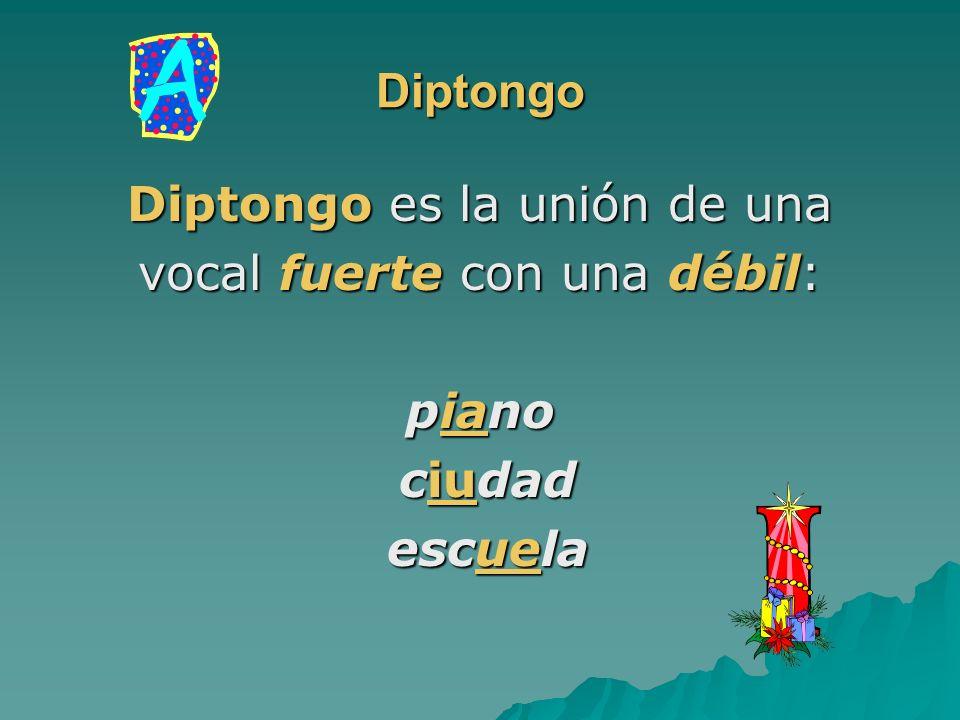 Diptongo es la unión de una vocal fuerte con una débil: piano ciudad