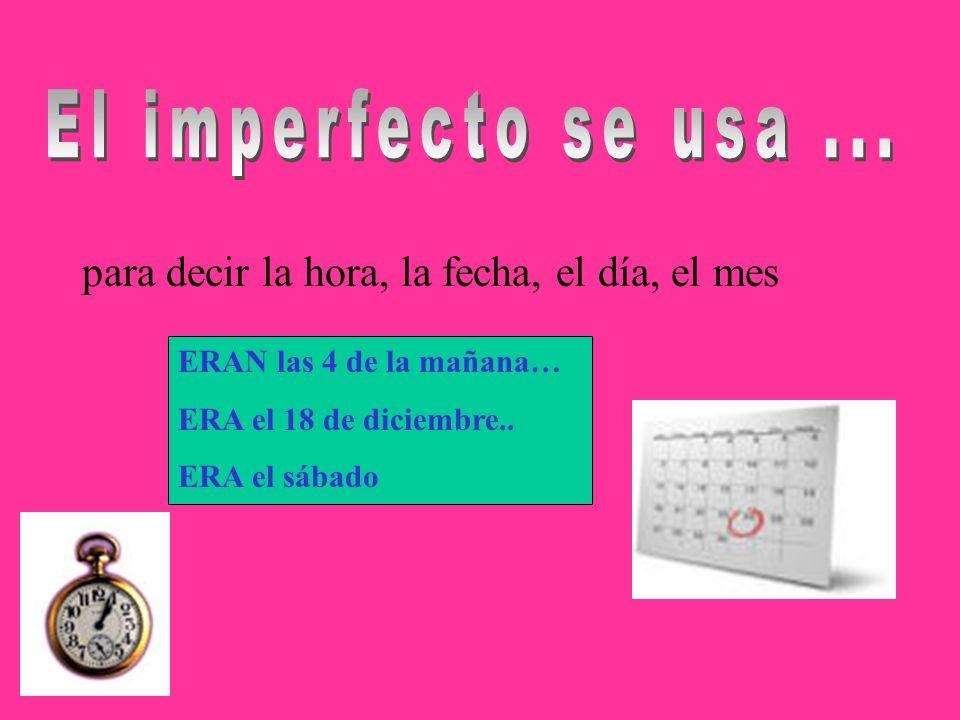 El imperfecto se usa ... para decir la hora, la fecha, el día, el mes