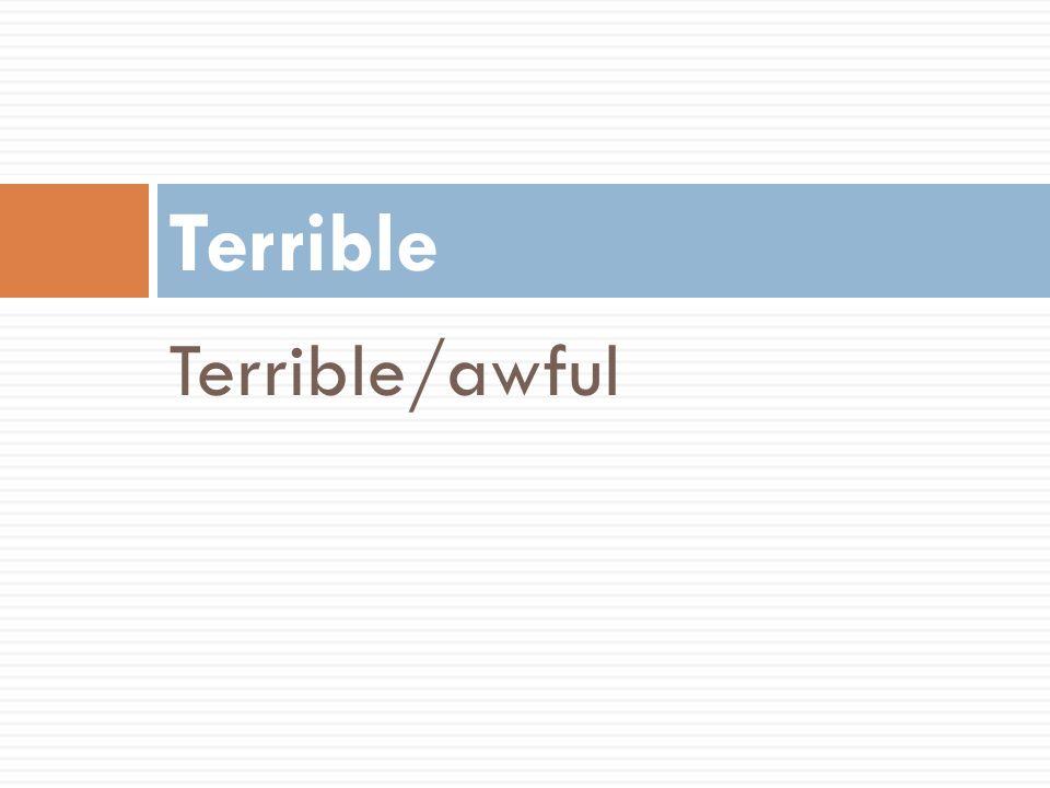 Terrible Terrible/awful
