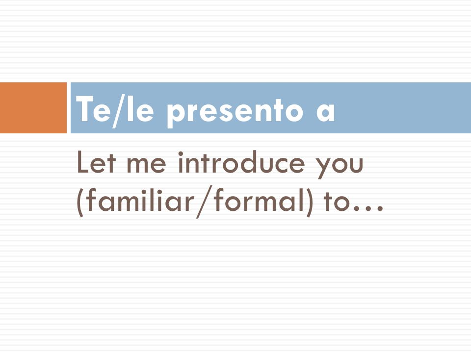 Te/le presento a Let me introduce you (familiar/formal) to…