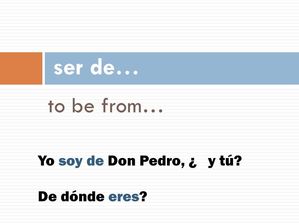 ser de… to be from… Yo soy de Don Pedro, ¿ y tú De dónde eres