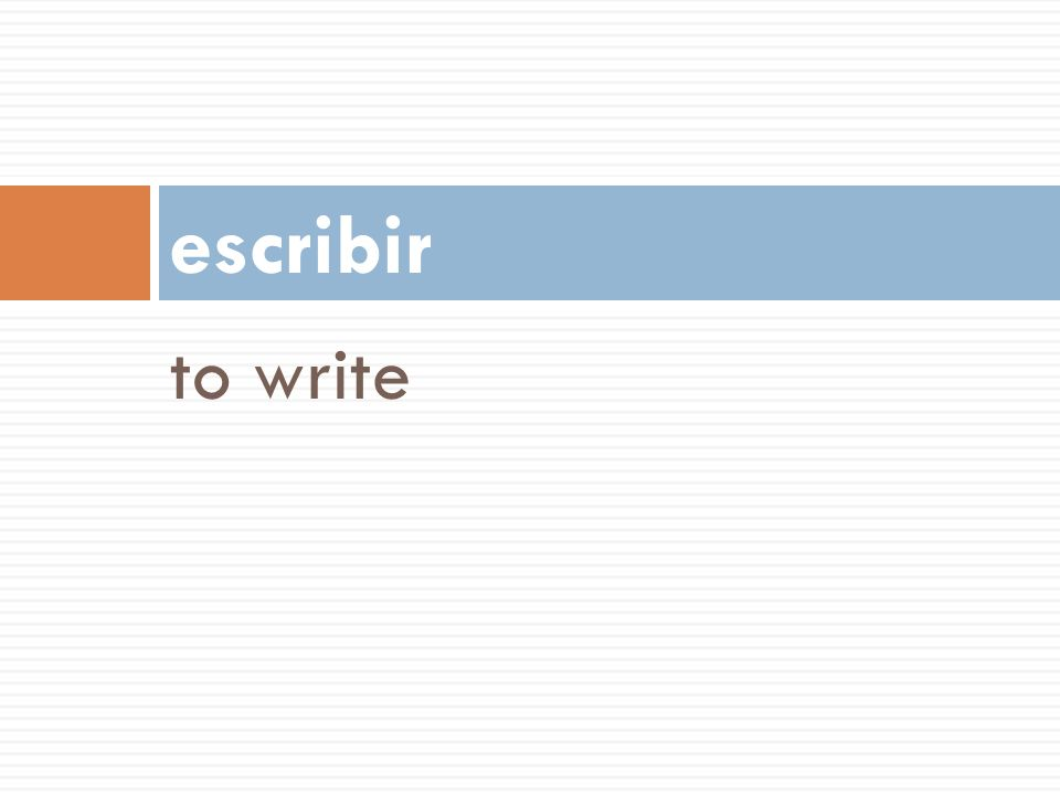escribir to write 56