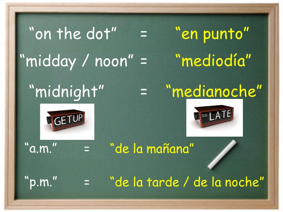 on the dot en punto = midnight medianoche midday / noon