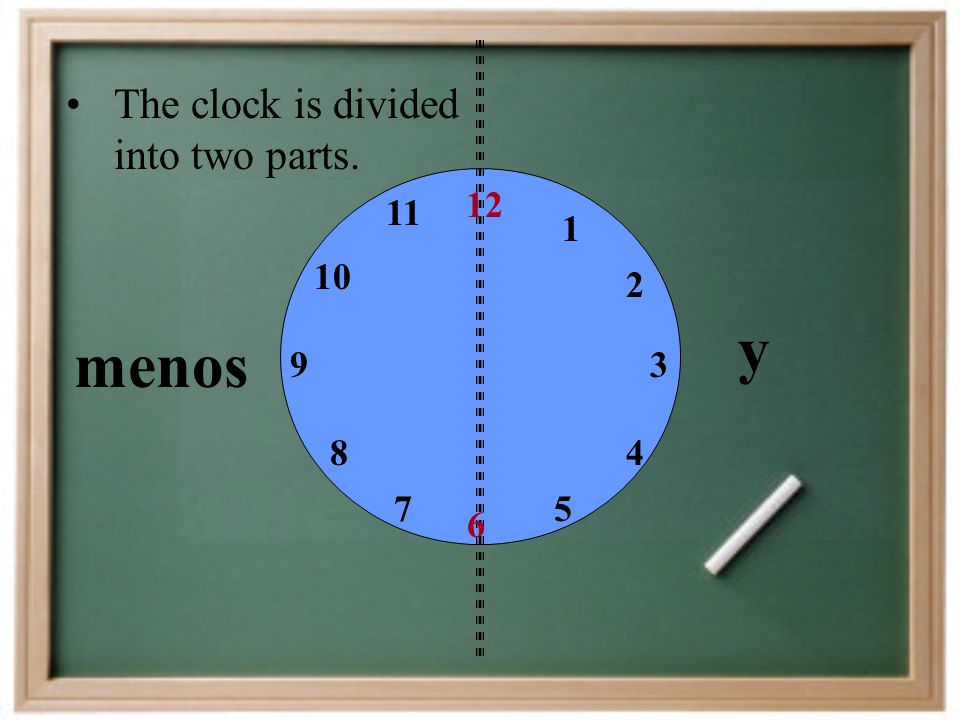 y menos The clock is divided into two parts. 12 11 1 10 2 9 3 8 4 7 5