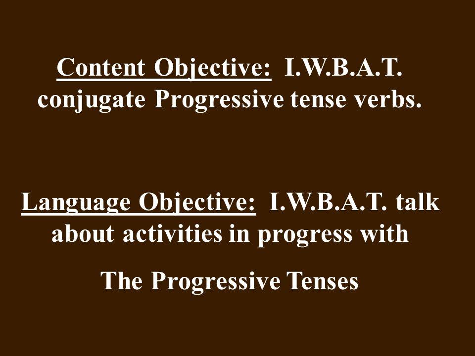 Content Objective: I.W.B.A.T. conjugate Progressive tense verbs.
