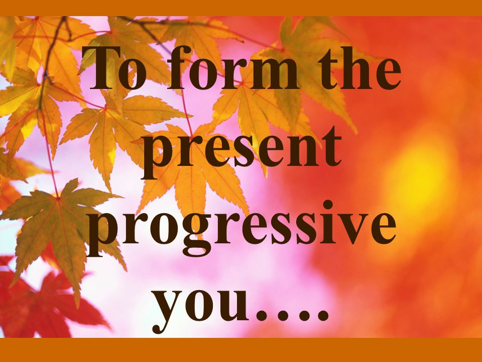 To form the present progressive you….