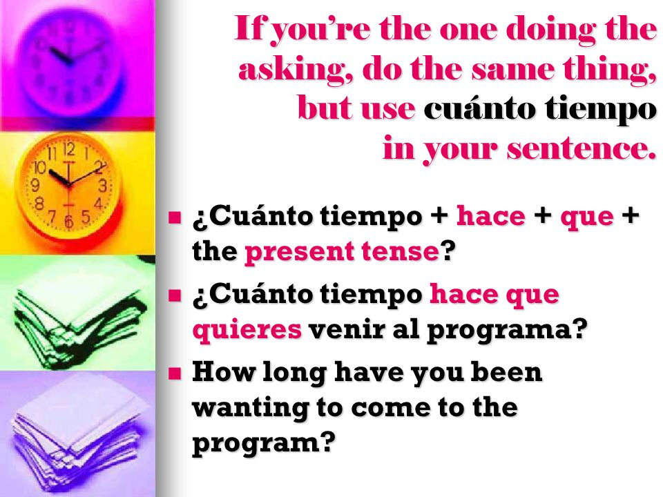If you're the one doing the asking, do the same thing, but use cuánto tiempo in your sentence.