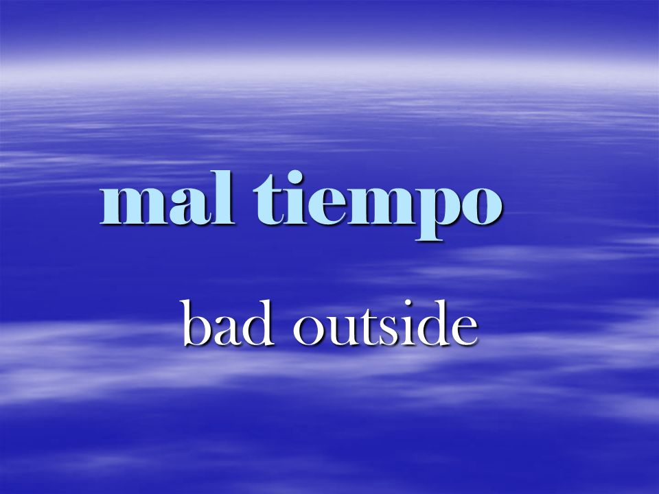 mal tiempo bad outside