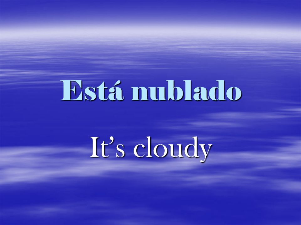 Está nublado It's cloudy