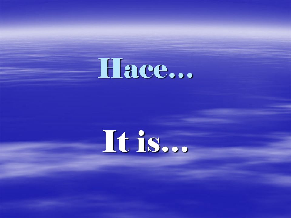 Hace… It is…