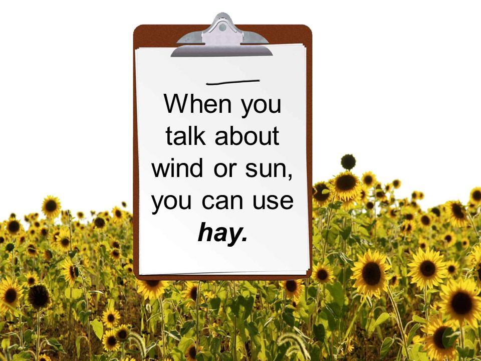 When you talk about wind or sun, you can use hay.