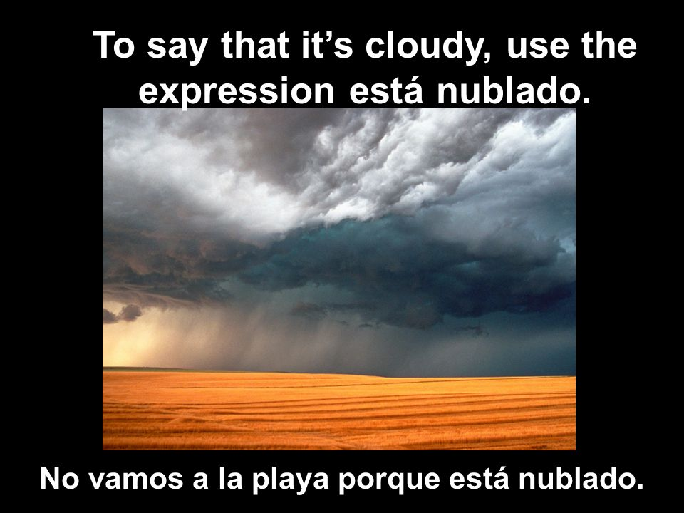 To say that it's cloudy, use the expression está nublado.