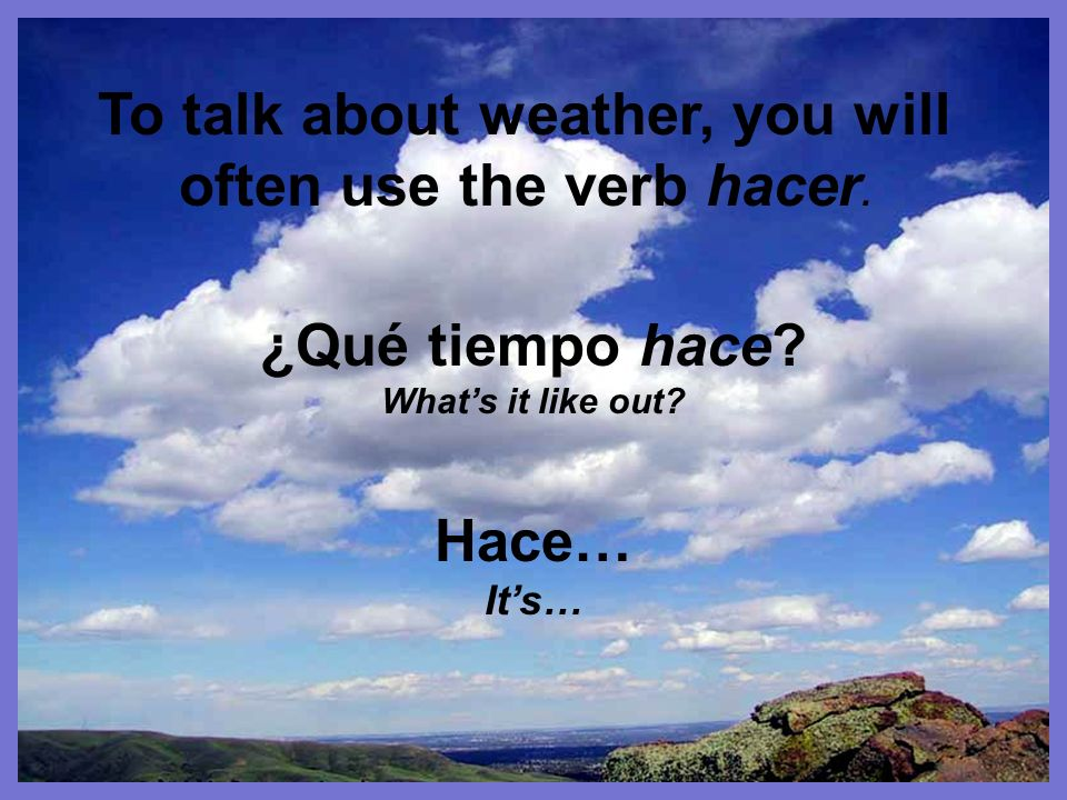 To talk about weather, you will often use the verb hacer.