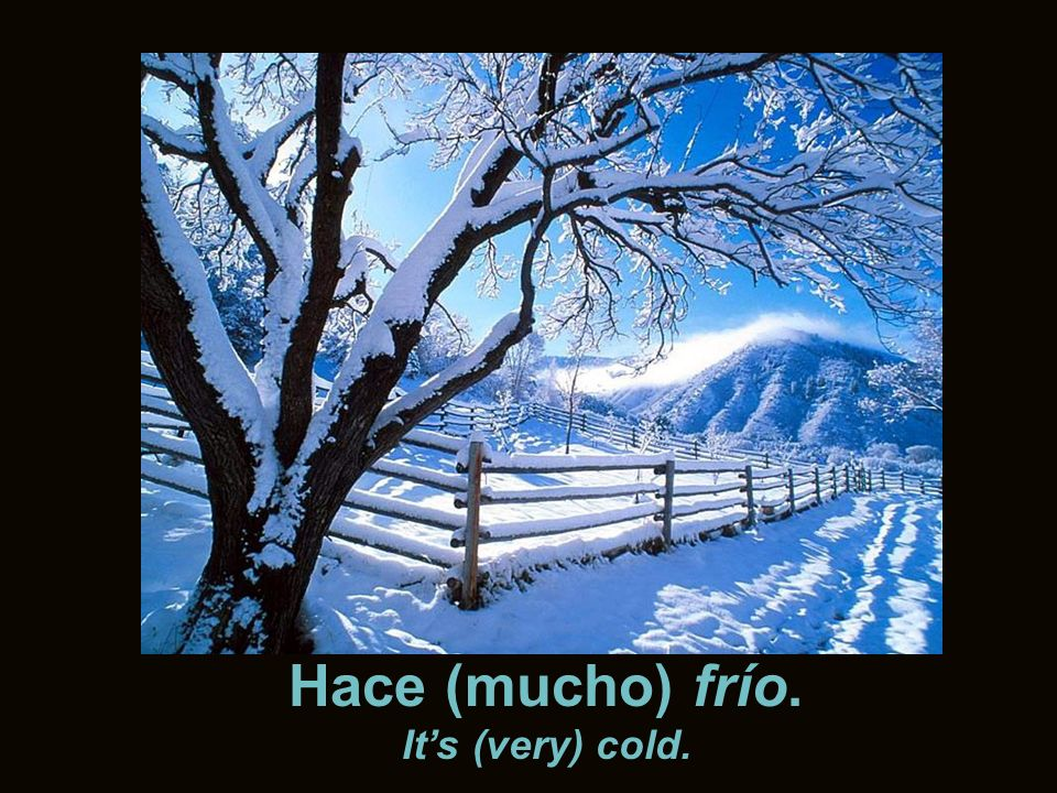 Hace (mucho) frío. It's (very) cold.