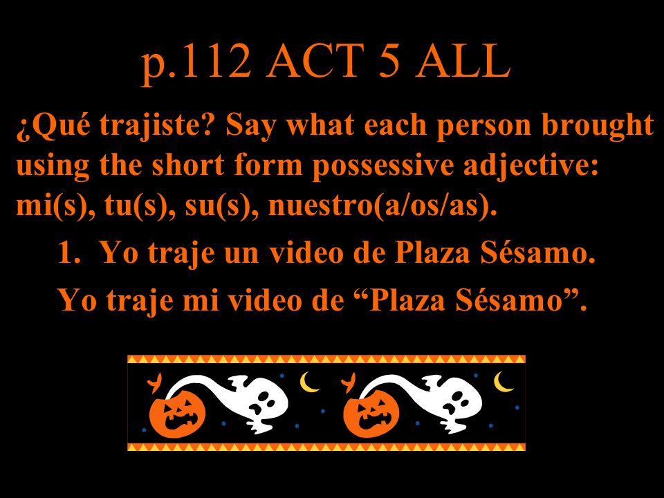 p.112 ACT 5 ALL ¿Qué trajiste Say what each person brought using the short form possessive adjective: mi(s), tu(s), su(s), nuestro(a/os/as).