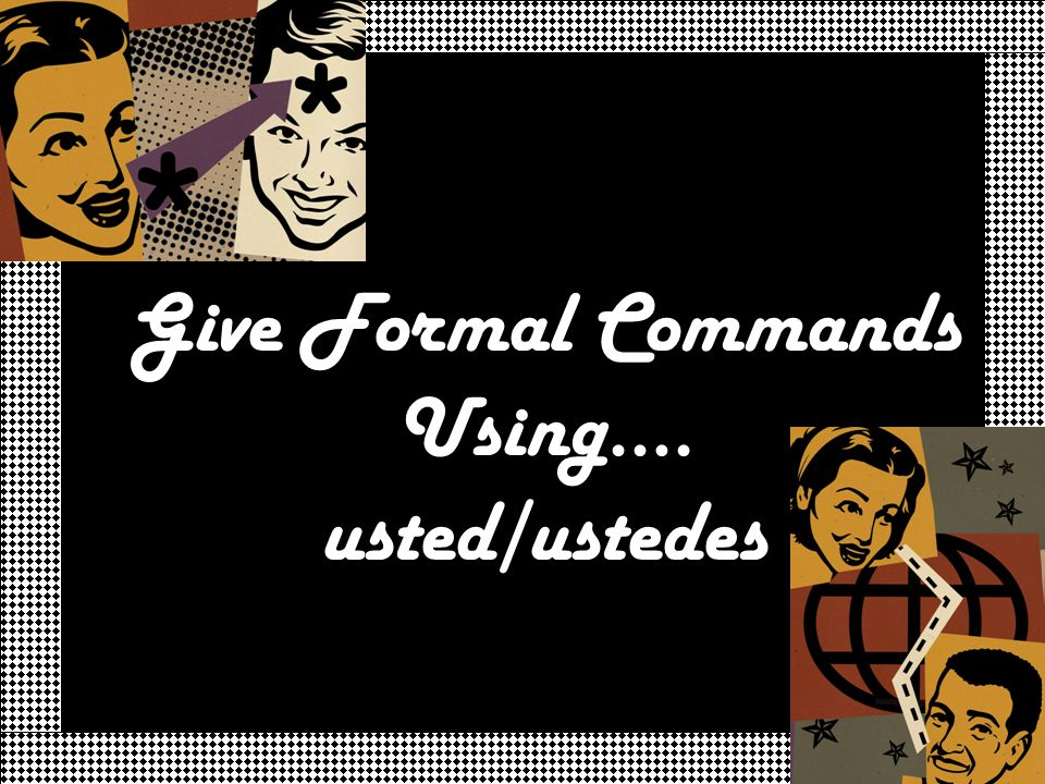 Give Formal Commands Using…. usted/ustedes