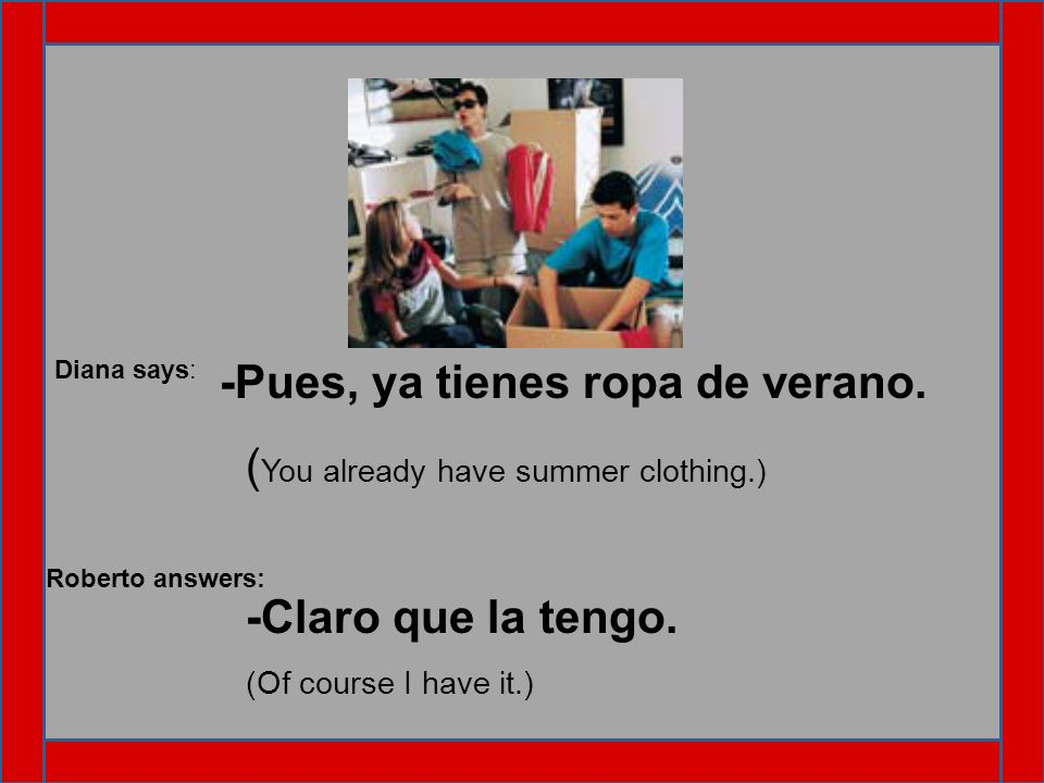 -Pues, ya tienes ropa de verano. (You already have summer clothing.)