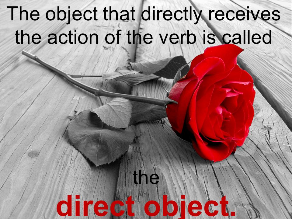 The object that directly receives the action of the verb is called