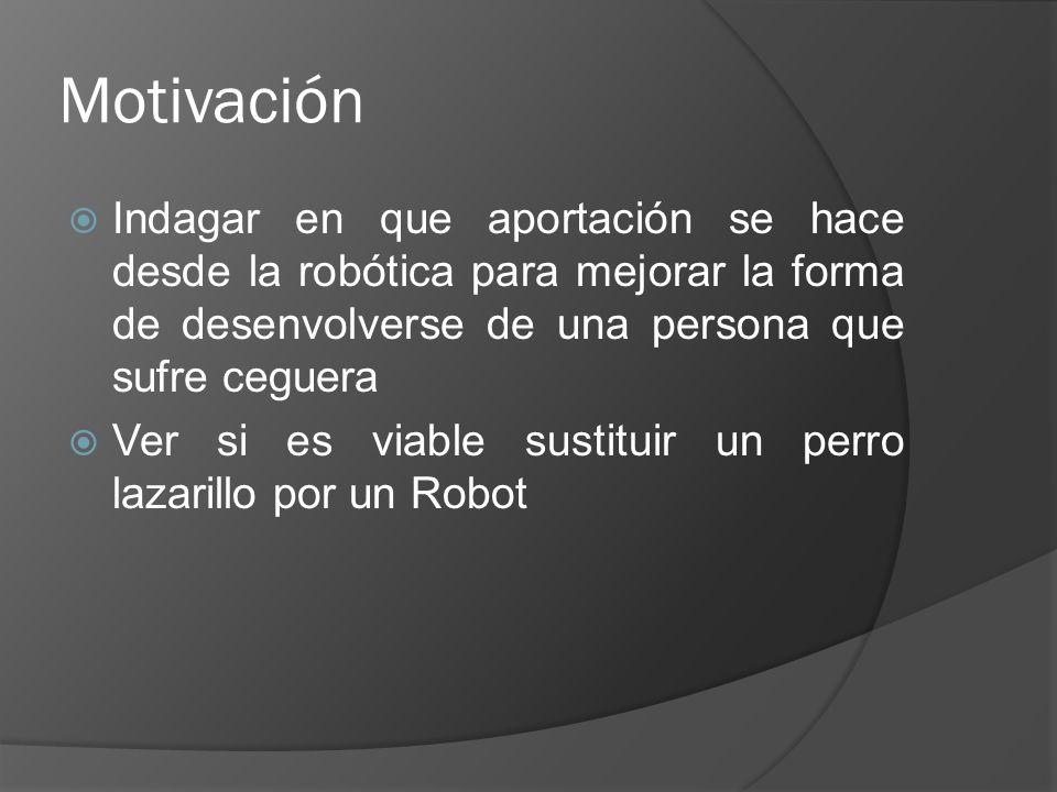 Motivación Indagar en que aportación se hace desde la robótica para mejorar la forma de desenvolverse de una persona que sufre ceguera.