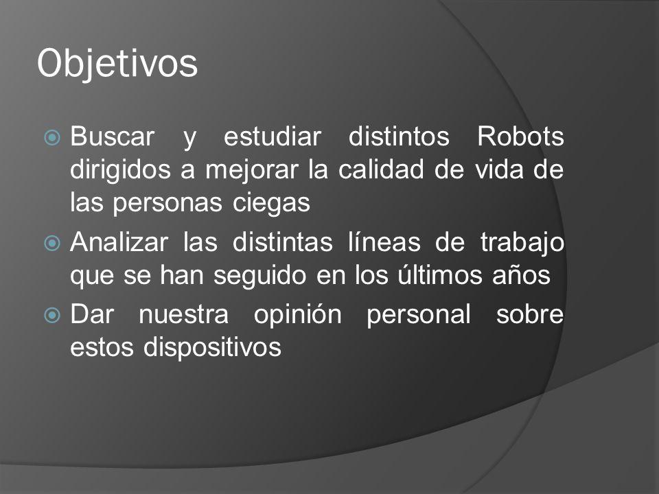 Objetivos Buscar y estudiar distintos Robots dirigidos a mejorar la calidad de vida de las personas ciegas.