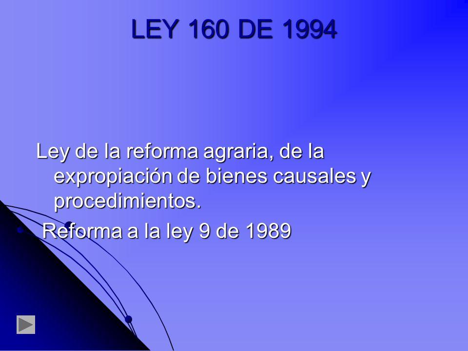 LEY 160 DE 1994 Ley de la reforma agraria, de la expropiación de bienes causales y procedimientos.