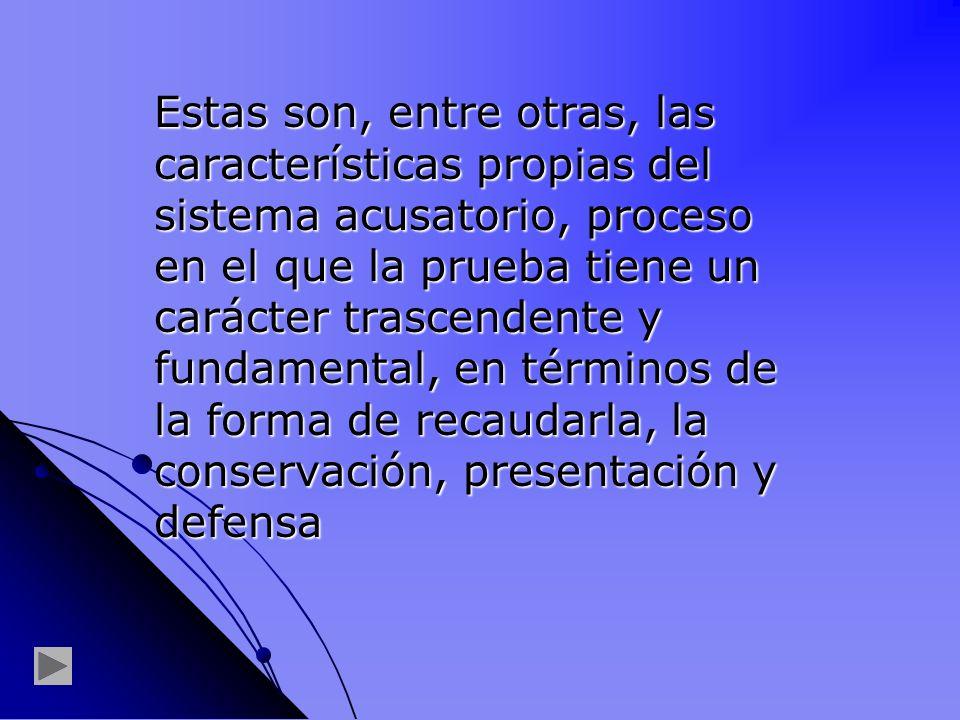 Estas son, entre otras, las características propias del sistema acusatorio, proceso en el que la prueba tiene un carácter trascendente y fundamental, en términos de la forma de recaudarla, la conservación, presentación y defensa