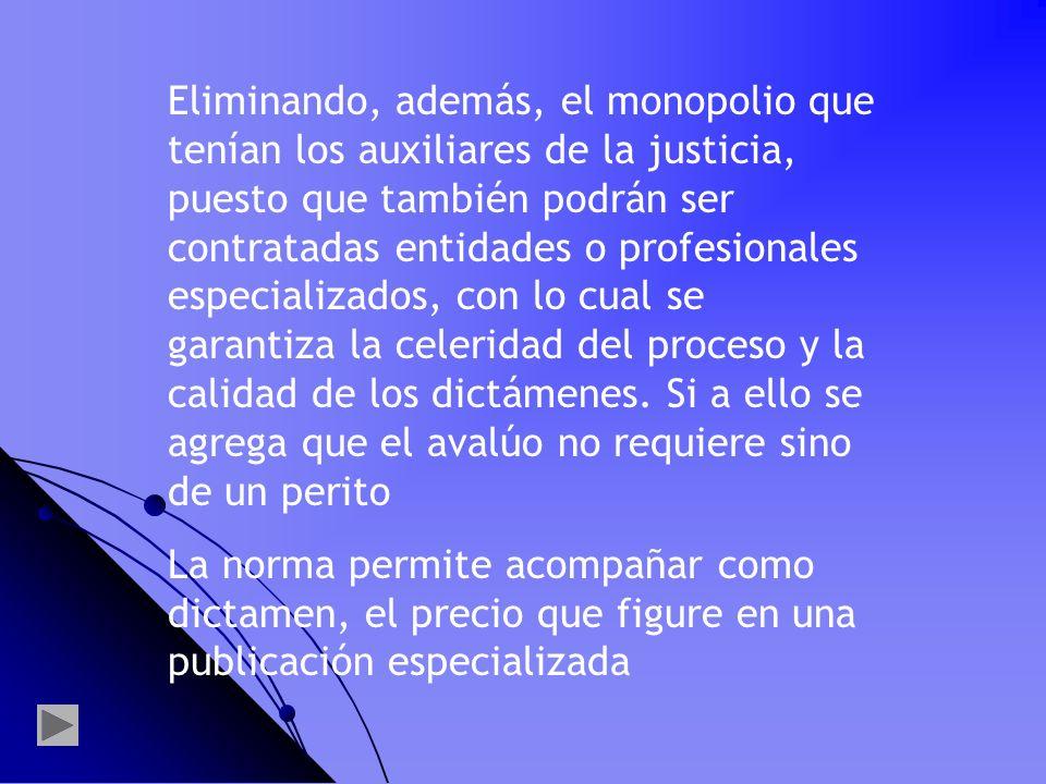Eliminando, además, el monopolio que tenían los auxiliares de la justicia, puesto que también podrán ser contratadas entidades o profesionales especializados, con lo cual se garantiza la celeridad del proceso y la calidad de los dictámenes. Si a ello se agrega que el avalúo no requiere sino de un perito