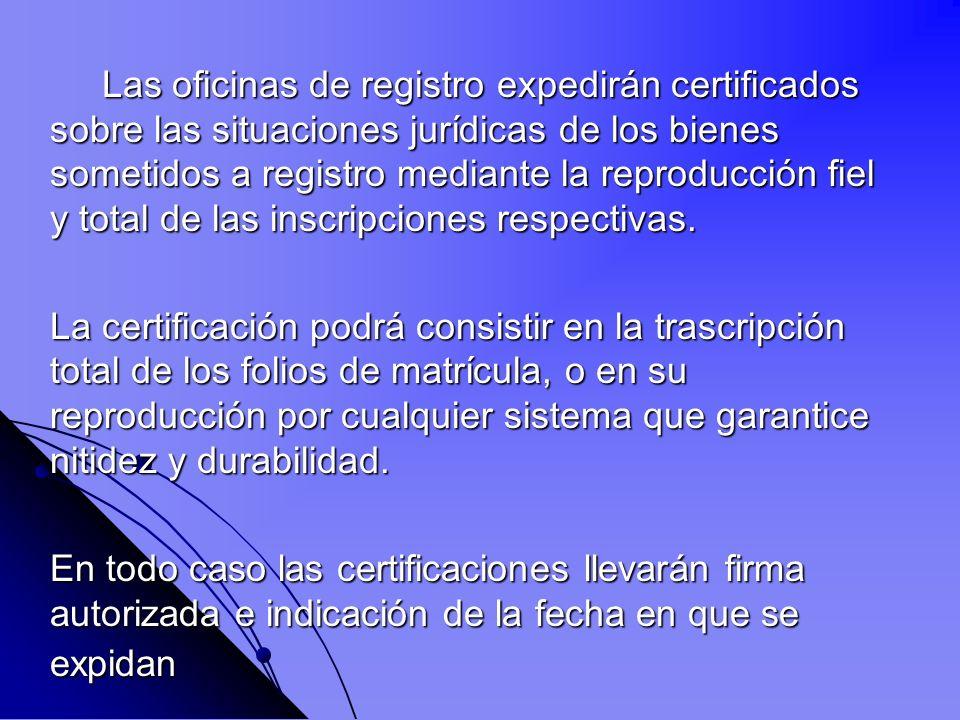 Las oficinas de registro expedirán certificados sobre las situaciones jurídicas de los bienes sometidos a registro mediante la reproducción fiel y total de las inscripciones respectivas.