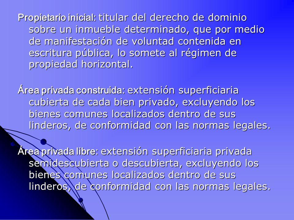 Propietario inicial: titular del derecho de dominio sobre un inmueble determinado, que por medio de manifestación de voluntad contenida en escritura pública, lo somete al régimen de propiedad horizontal.