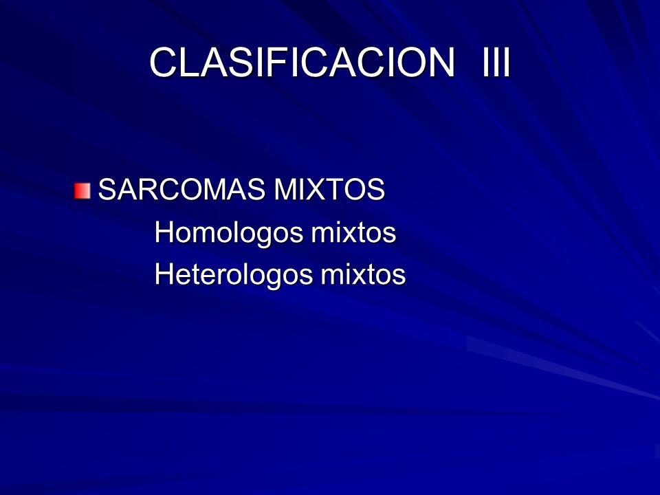 CLASIFICACION III SARCOMAS MIXTOS Homologos mixtos Heterologos mixtos