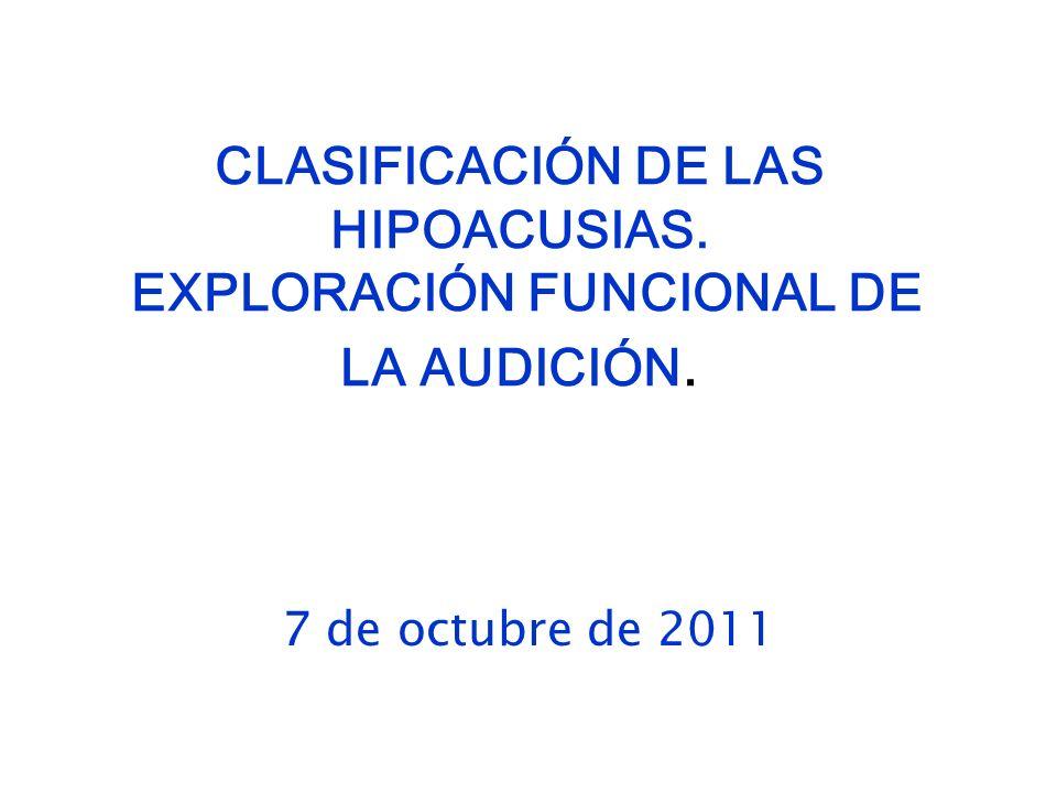 CLASIFICACIÓN DE LAS HIPOACUSIAS. EXPLORACIÓN FUNCIONAL DE LA AUDICIÓN.